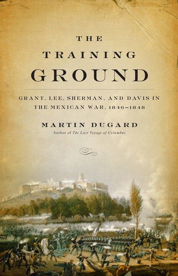 The Training Ground - Grant, Lee, Sherman, and Davis in the Mexican War, 1846-1848 ebook by Martin Dugard