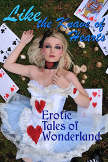 Like the Knave of Hearts - Erotic Tales of Wonderland ebook by J. Blackmore,Morwenna Drake,Alex Pichetti