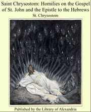 Saint Chrysostom: Homilies on the Gospel of St. John and the Epistle to the Hebrews ebook by St. Chrysostom