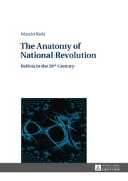 The Anatomy of National Revolution - Bolivia in the 20th Century ebook by Marcin Kula