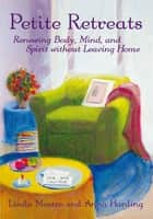 Petite Retreats: Renewing Body, Mind, and Spirit without Leaving Home ebook by Anna Harding and Linda Mastro