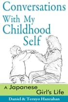 Conversations With My Childhood Self: A Japanese Girl's Life ebook by Daniel Hanrahan