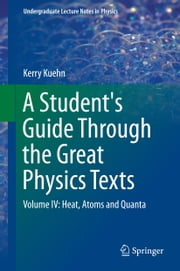 A Student's Guide Through the Great Physics Texts - Volume IV: Heat, Atoms and Quanta ebook by Kerry Kuehn