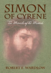 Simon of Cyrene - The Miracle of the Messiah ebook by Robert E. Wardlow