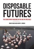 Disposable Futures - The Seduction of Violence in the Age of Spectacle ebook by Henry A. Giroux, Brad Evans