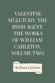 Valentine M'Clutchy, The Irish Agent: The Works of William Carleton, Volume Two ebook by William Carleton