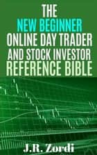 The New Beginner Online Day Trader and Stock Investor Reference Bible - Brand new investors and day traders series ebook by J.R. Zordi