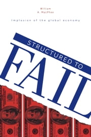 Structured to Fail - Implosion of the global economy ebook by William A. MacPhee, Ph.D. Finance