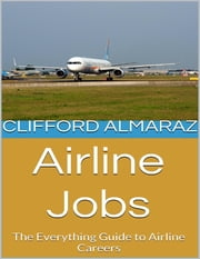 Airline Jobs: The Everything Guide to Airline Careers ebook by Clifford Almaraz