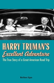 Harry Truman's Excellent Adventure: The True Story of a Great American Road Trip ebook by Matthew Algeo