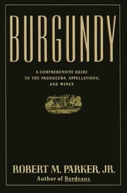 Burgundy - A Comprehensive Guide to the Producers, Appelatio ebook by Robert M. Parker