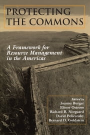 Protecting the Commons - A Framework For Resource Management In The Americas ebook by Joanna Burger,Joanna Burger,Elinor Ostrom,Richard Norgaard,David Policansky,Bernard D. Goldstein