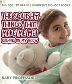 The Squishy Things That Make Me Me! Organs in My Body - Biology 1st Grade | Children's Biology Books ebook by Baby Professor