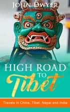 High Road to Tibet: Travels in China, Tibet, Nepal and India - Round The World Travels, #3 ebook by John Dwyer