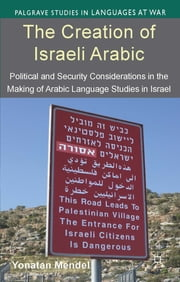 The Creation of Israeli Arabic - Security and Politics in Arabic Studies in Israel ebook by Yonatan Mendel