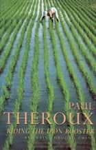 Riding the Iron Rooster - By Train Through China eBook by Paul Theroux