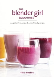 The Blender Girl Smoothies - 100 Gluten-Free, Vegan, and Paleo-Friendly Recipes ebook by Tess Masters