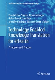 Technology Enabled Knowledge Translation for eHealth - Principles and Practice ebook by Kendall Ho,Sandra Jarvis-Selinger,Helen Novak Lauscher,Jennifer Cordeiro,Richard Scott