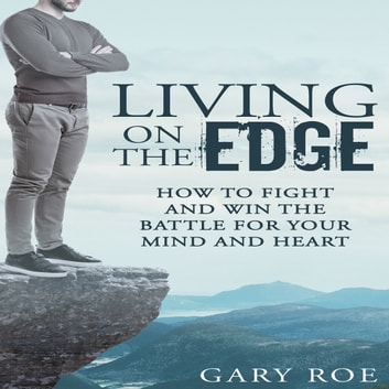 Living on the Edge: How to Fight and Win the Battle for Your Mind and Heart audiobook by Gary Roe
