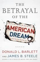 The Betrayal of the American Dream ebook by Donald L Barlett, James B Steele