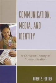 Communication, Media, and Identity - A Christian Theory of Communication ebook by Robert S. Fortner