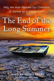 The End of the Long Summer - Why We Must Remake Our Civilization to Survive on a Volatile Earth ebook by Dianne Dumanoski