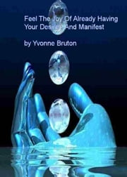 Feel The Joy Of Already Having Your Desire And Manifest ebook by Yvonne Bruton