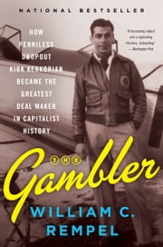 The Gambler - How Penniless Dropout Kirk Kerkorian Became the Greatest Deal Maker in Capitalist History ebook by William C. Rempel