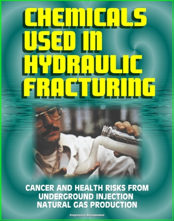 Chemicals Used in Hydraulic Fracturing: Cancer and Health Risks from Underground Injection Natural Gas Production, Marcellus Shale Gas Fracking and Hydrofrac - House Committee Report ebook by Progressive Management