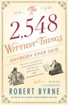 The 2,548 Wittiest Things Anybody Ever Said ebook by Robert Byrne