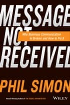 Message Not Received - Why Business Communication Is Broken and How to Fix It ebook by Phil Simon