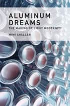 Aluminum Dreams - The Making of Light Modernity ebook by Mimi Sheller