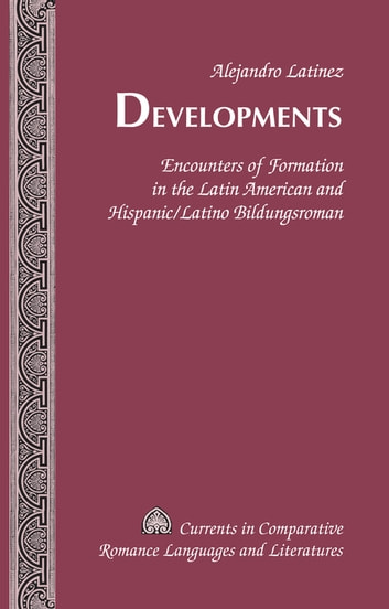 Developments - Encounters of Formation in the Latin American and Hispanic/Latino Bildungsroman ebook by Alejandro Latinez
