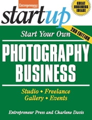 Start Your Own Photography Business - Studio, Freelance, Gallery, Events ebook by Entrepreneur Press,Charlene Davis