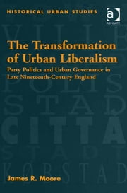 The Transformation of Urban Liberalism - Party Politics and Urban Governance in Late Nineteenth-Century England ebook by Dr James R Moore