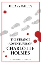 The Strange Adventures of Charlotte Holmes ebook by Hilary Bailey