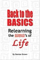 Ebook Back to the Basics: Relearning the ABC's of Life di Damian Brown