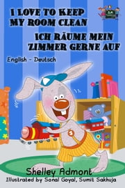 I Love to Keep My Room Clean Ich räume mein Zimmer gerne auf: English German Bilingual Edition - English German Bilingual Collection ebook by Shelley Admont, S.A. Publishing