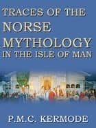 Traces Of The Norse Mythology In The Isle Of Man ebook by P.M.C. Kermode