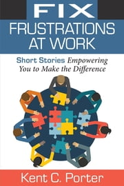 Fix Frustrations At Work - Short Stories Empowering You to Make the Difference ebook by Kent C. Porter