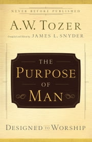 The Purpose of Man - Designed to Worship ebook by James L. Snyder,A.W. Tozer