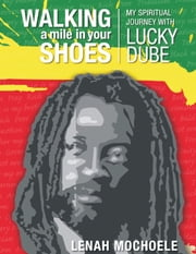 Walking a Mile In Your Shoes: My Spiritual Journey With Lucky Dube ebook by Lenah Mochoele