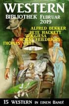 Wildwest Bibliothek Februar 2019 – 15 Western in einem Band eBook by Alfred Bekker, Pete Hackett, W. K. Giesa,...