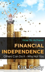 How to Achieve Financial Independence: Others Can Do It - Why Not You ebook by Kirk Cody