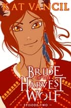 Bride of the Harvest Wolf: Episode Two - A Shifter Deity Romance ebook by Kat Vancil