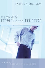 The Young Man in the Mirror: A Rite of Passage Into Manhood ebook by Patrick Morley
