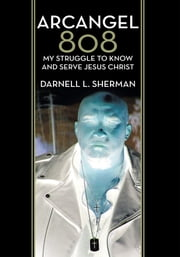 Arcangel 808 - My Struggle to Know and Serve Jesus Christ ebook by Darnell L. Sherman