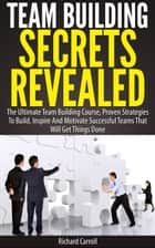 Team Building Secrets Revealed: The Ultimate Team Building Course, Proven Strategies To Build, Inspire And Motivate Successful Teams That Will Get Things Done ebook by Richard Carroll