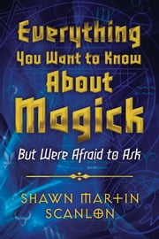 Everything You Want to Know About Magick: But Were Afraid to Ask - But Were Afraid to Ask ebook by Shawn Martin Scanlon