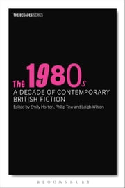 The 1980s: A Decade of Contemporary British Fiction ebook by Professor Philip Tew,Emily Horton,Dr Leigh Wilson